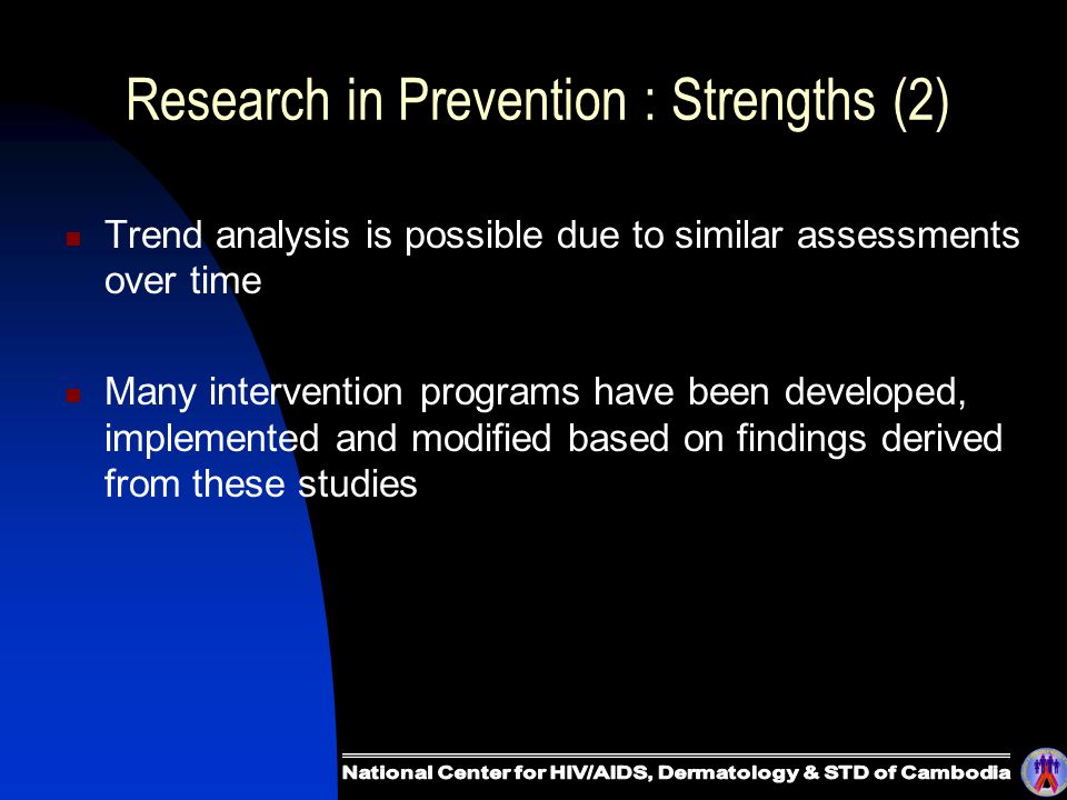 Research in Prevention : Strengths (2) Trend analysis is possible due to similar assessments over time Many intervention programs have been developed, implemented and modified based on findings derived from these studies