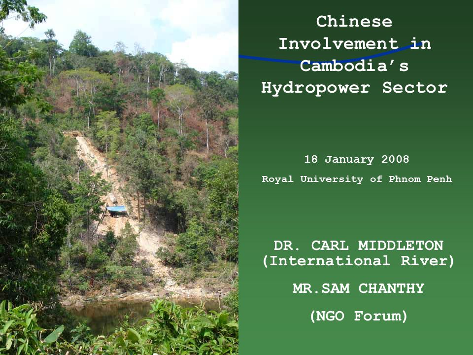 DR. CARL MIDDLETON (International River) MR.SAM CHANTHY (NGO Forum) Chinese Involvement in Cambodia's Hydropower Sector 18 January 2008 Royal Universi
