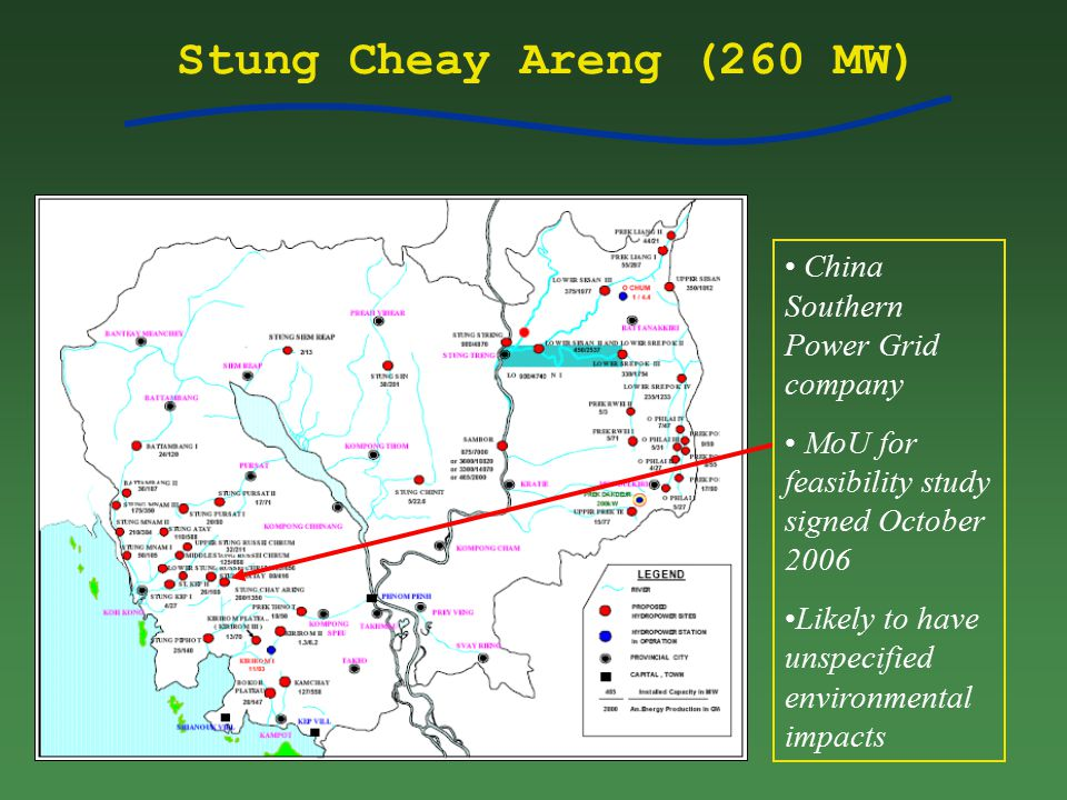 Stung Cheay Areng (260 MW) China Southern Power Grid company MoU for feasibility study signed October 2006 Likely to have unspecified environmental impacts