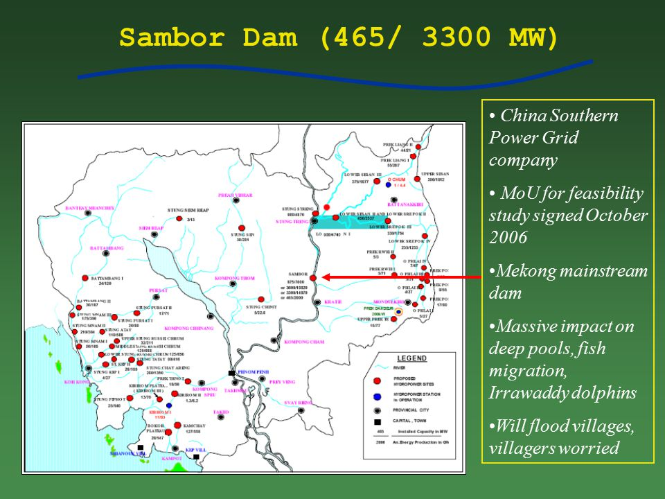 Sambor Dam (465/ 3300 MW) China Southern Power Grid company MoU for feasibility study signed October 2006 Mekong mainstream dam Massive impact on deep pools, fish migration, Irrawaddy dolphins Will flood villages, villagers worried