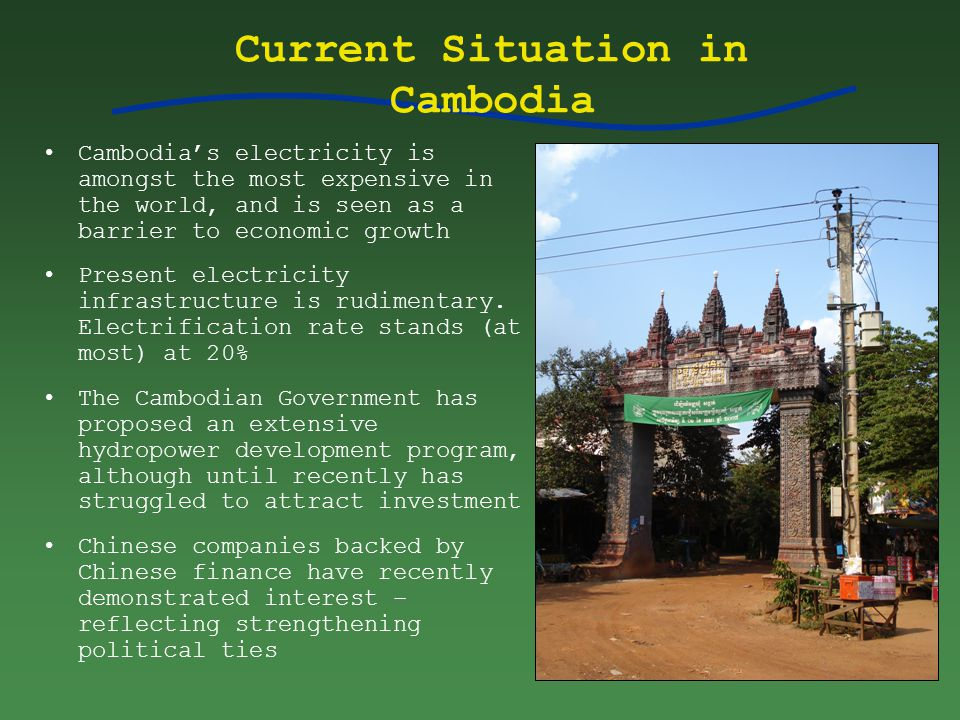 Current Situation in Cambodia Cambodia's electricity is amongst the most expensive in the world, and is seen as a barrier to economic growth Present electricity infrastructure is rudimentary.