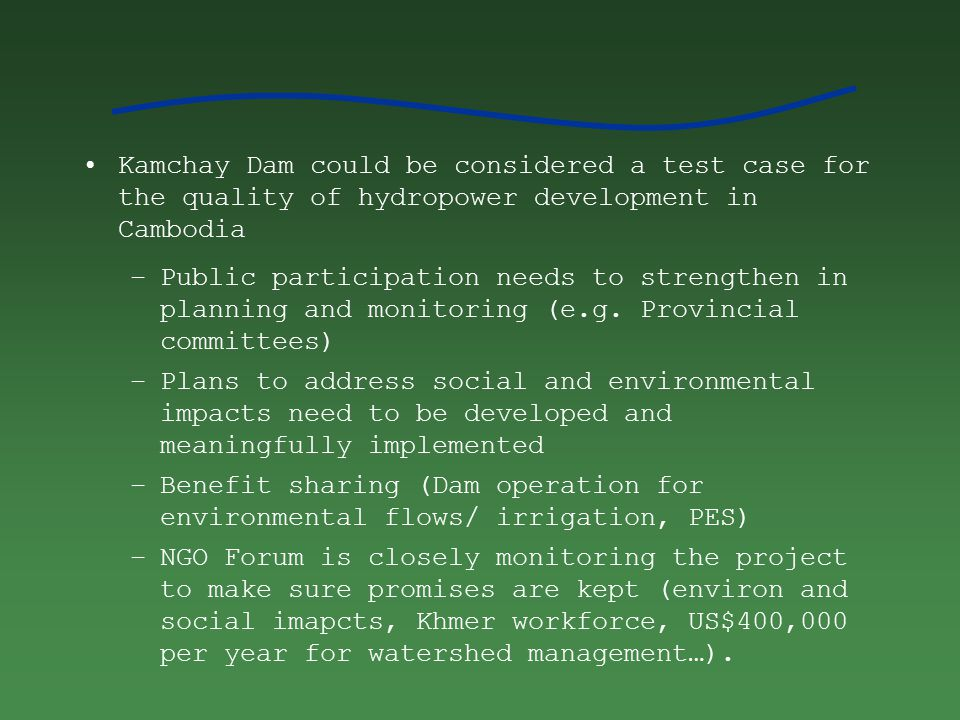 Kamchay Dam could be considered a test case for the quality of hydropower development in Cambodia –Public participation needs to strengthen in planning and monitoring (e.g.