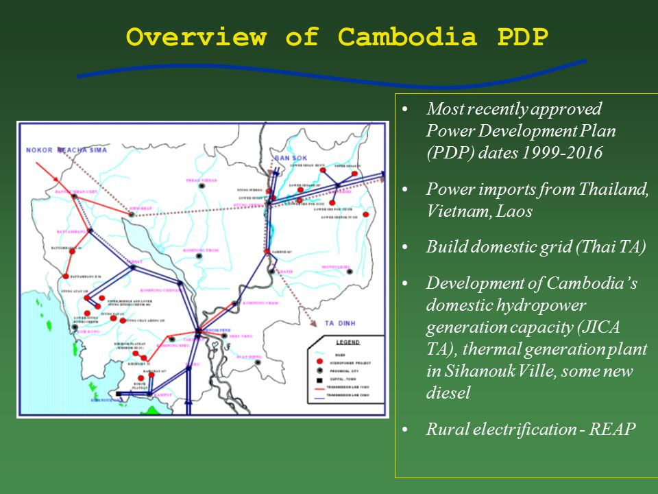 Overview of Cambodia PDP Most recently approved Power Development Plan (PDP) dates 1999-2016 Power imports from Thailand, Vietnam, Laos Build domestic grid (Thai TA) Development of Cambodia's domestic hydropower generation capacity (JICA TA), thermal generation plant in Sihanouk Ville, some new diesel Rural electrification - REAP