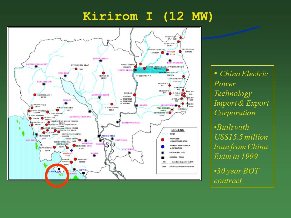 Kirirom I (12 MW) China Electric Power Technology Import & Export Corporation Built with US$15.5 million loan from China Exim in 1999 30 year BOT contract
