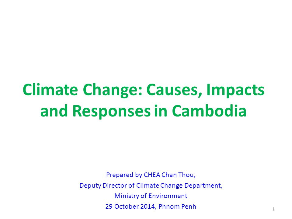 Climate Change: Causes, Impacts and Responses in Cambodia 1 Prepared by CHEA Chan Thou, Deputy Director of Climate Change Department, Ministry of Environment 29 October 2014, Phnom Penh