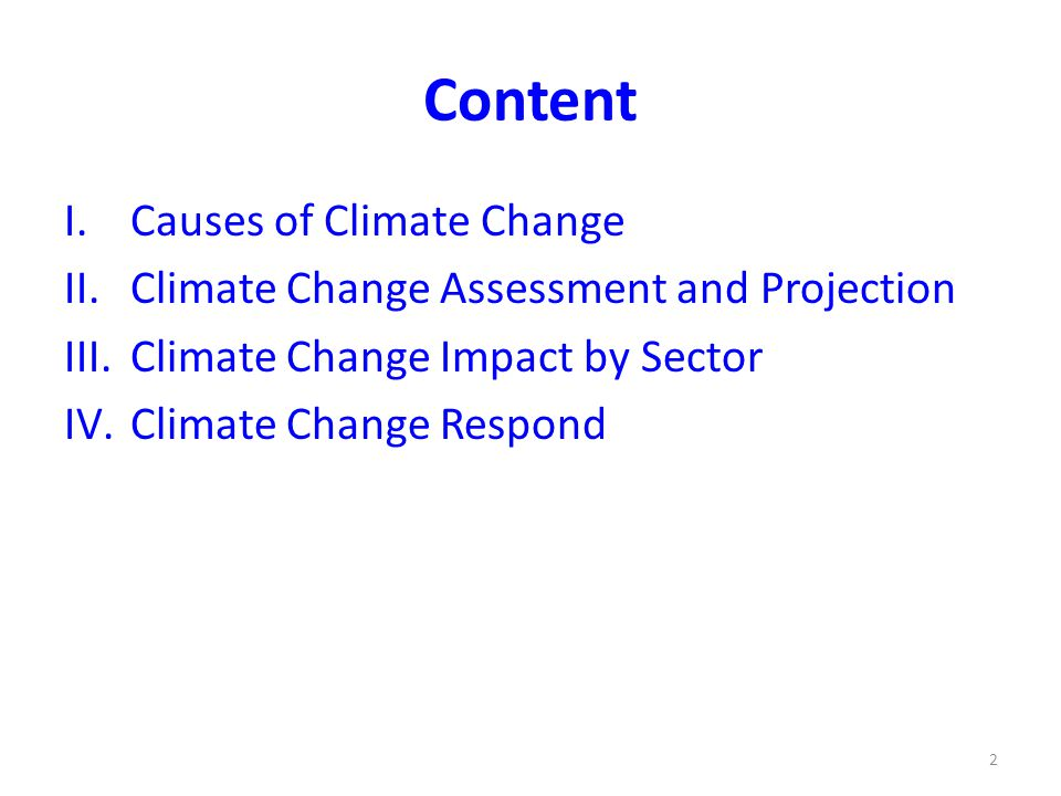 Content I.Causes of Climate Change II.Climate Change Assessment and Projection III.Climate Change Impact by Sector IV.Climate Change Respond 2