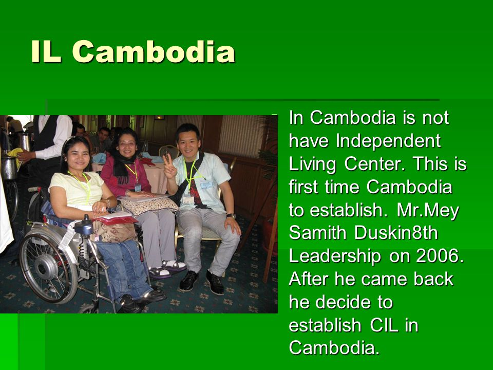 IL Cambodia  In Cambodia is not have Independent Living Center. This is first time Cambodia to establish. Mr.Mey Samith Duskin8th Leadership on 2006.
