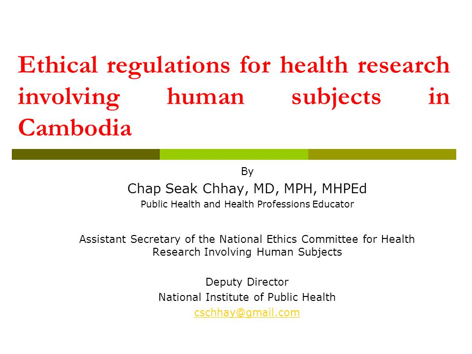 Ethical regulations for health research involving human subjects in Cambodia By Chap Seak Chhay, MD, MPH, MHPEd Public Health and Health Professions E