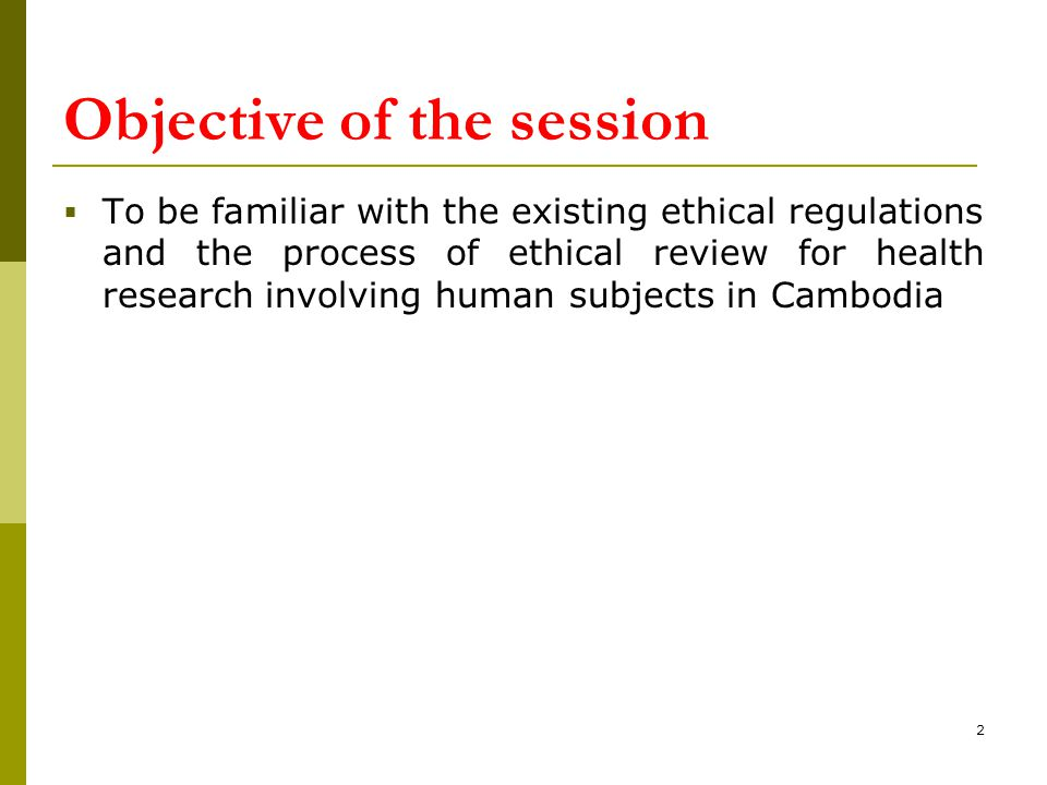 Objective of the session  To be familiar with the existing ethical regulations and the process of ethical review for health research involving human
