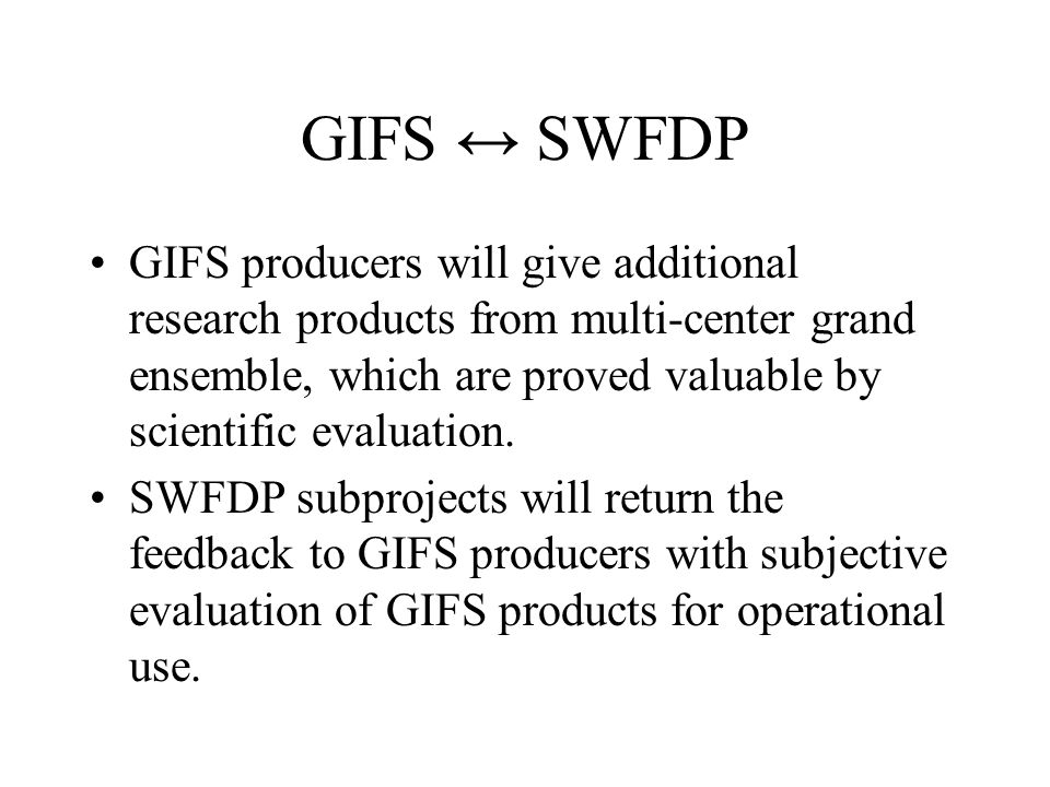 GIFS ↔ SWFDP GIFS producers will give additional research products from multi-center grand ensemble, which are proved valuable by scientific evaluation.