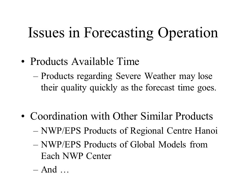Issues in Forecasting Operation Products Available Time –Products regarding Severe Weather may lose their quality quickly as the forecast time goes.