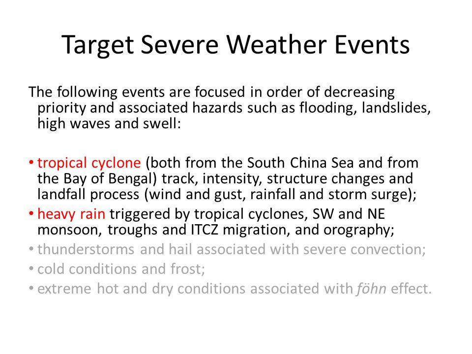 Target Severe Weather Events The following events are focused in order of decreasing priority and associated hazards such as flooding, landslides, high waves and swell: tropical cyclone (both from the South China Sea and from the Bay of Bengal) track, intensity, structure changes and landfall process (wind and gust, rainfall and storm surge); heavy rain triggered by tropical cyclones, SW and NE monsoon, troughs and ITCZ migration, and orography; thunderstorms and hail associated with severe convection; cold conditions and frost; extreme hot and dry conditions associated with föhn effect.