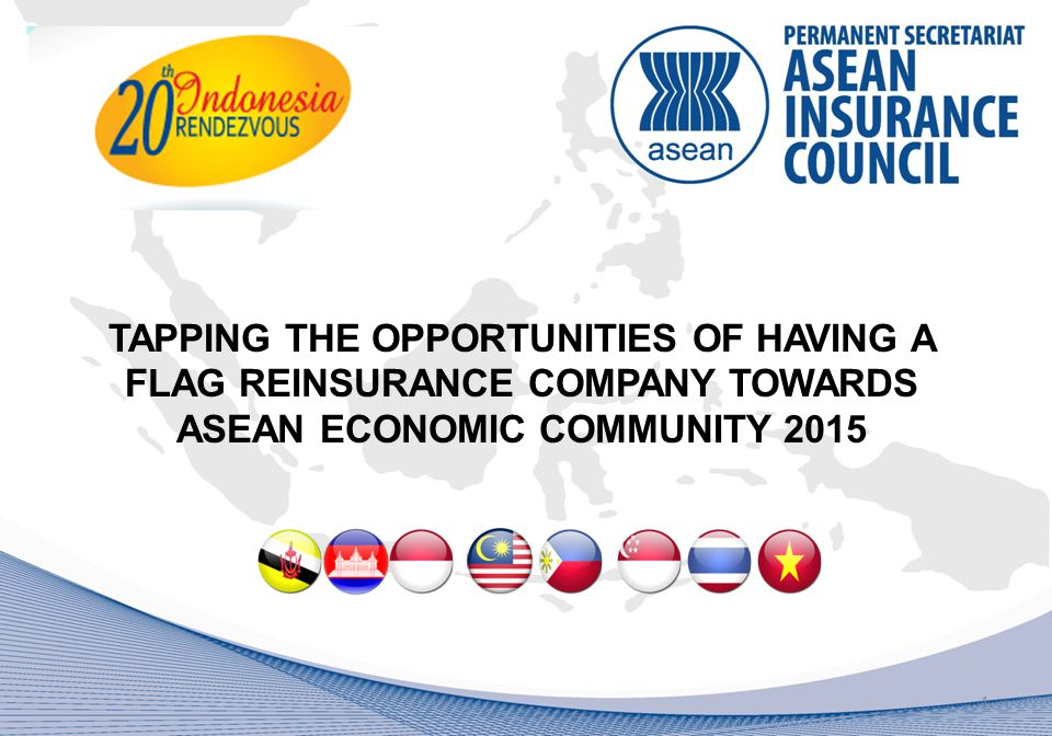 TAPPING THE OPPORTUNITIES OF HAVING A FLAG REINSURANCE COMPANY TOWARDS ASEAN ECONOMIC COMMUNITY 2015 1