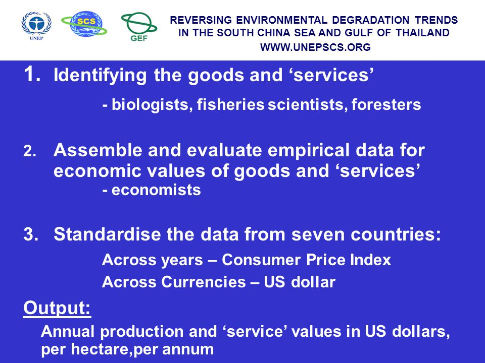 WWW.UNEPSCS.ORG REVERSING ENVIRONMENTAL DEGRADATION TRENDS IN THE SOUTH CHINA SEA AND GULF OF THAILAND WWW.UNEPSCS.ORG Problem: ' Farm gate' prices for environmental goods vary within countries reflecting both the local supply and the demand Solution: Weight individual values according to the stock or area Weighted Mean National Value The summation of each price (value) multiplied by the stock to which it relates; divided by the total stock for which prices were available in the country REVERSING ENVIRONMENTAL DEGRADATION TRENDS IN THE SOUTH CHINA SEA AND GULF OF THAILAND WWW.UNEPSCS.ORG