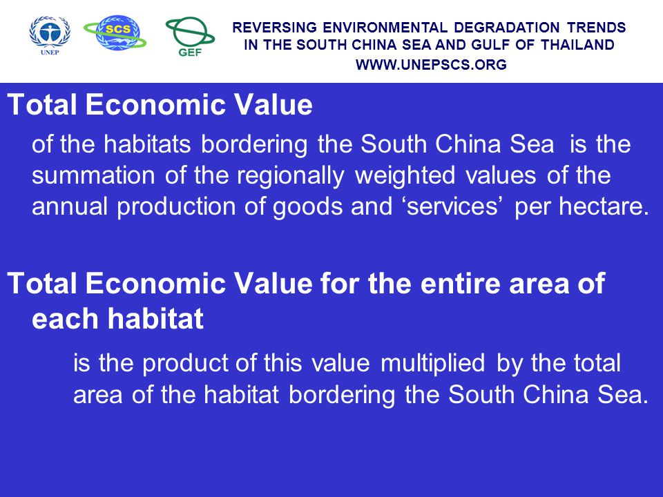 WWW.UNEPSCS.ORG REVERSING ENVIRONMENTAL DEGRADATION TRENDS IN THE SOUTH CHINA SEA AND GULF OF THAILAND WWW.UNEPSCS.ORG VALUE OF ANNUAL PRODUCTION IN THE SOUTH CHINA SEA Area ha US$/ha Total US$ Mangroves 1,799,136 2,872 5,167,568,376 Coral reefs 750,307 1,542 1,157,393,566 Seagrass 73,769 1,181 87,164,713 REVERSING ENVIRONMENTAL DEGRADATION TRENDS IN THE SOUTH CHINA SEA AND GULF OF THAILAND WWW.UNEPSCS.ORG
