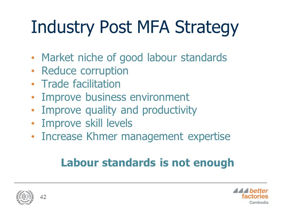 42 Industry Post MFA Strategy Market niche of good labour standards Reduce corruption Trade facilitation Improve business environment Improve quality and productivity Improve skill levels Increase Khmer management expertise Labour standards is not enough