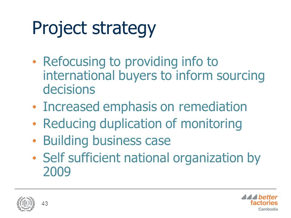 43 Project strategy Refocusing to providing info to international buyers to inform sourcing decisions Increased emphasis on remediation Reducing duplication of monitoring Building business case Self sufficient national organization by 2009