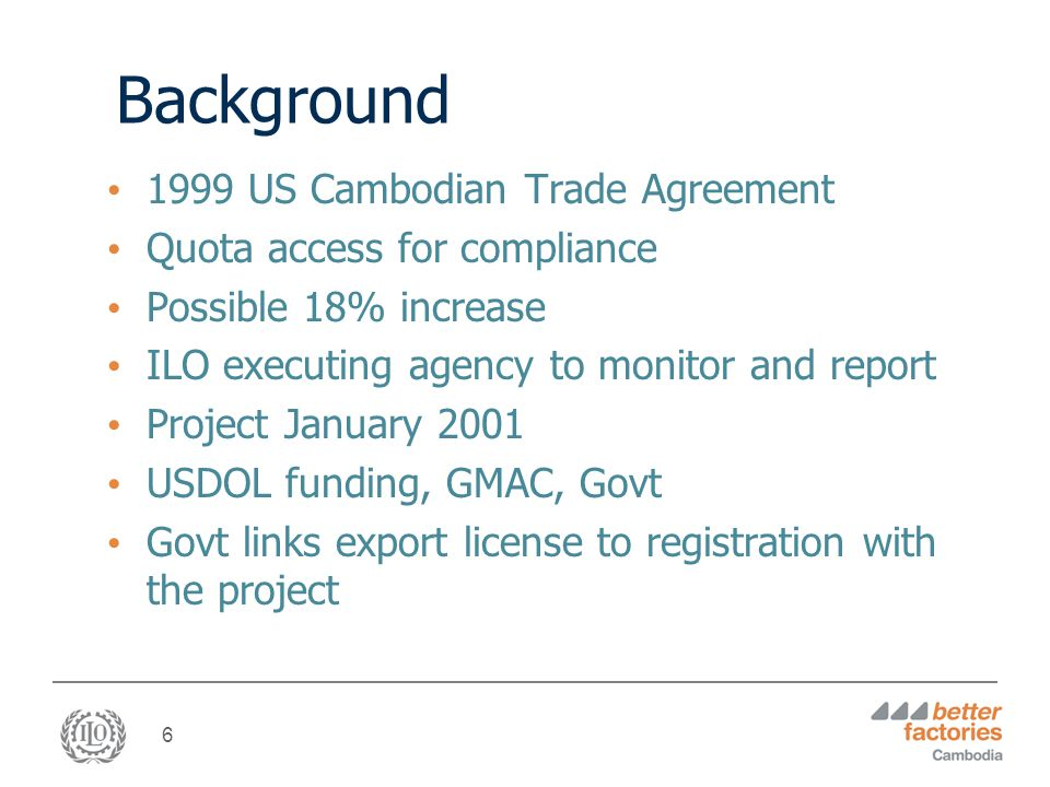 6 Background 1999 US Cambodian Trade Agreement Quota access for compliance Possible 18% increase ILO executing agency to monitor and report Project January 2001 USDOL funding, GMAC, Govt Govt links export license to registration with the project