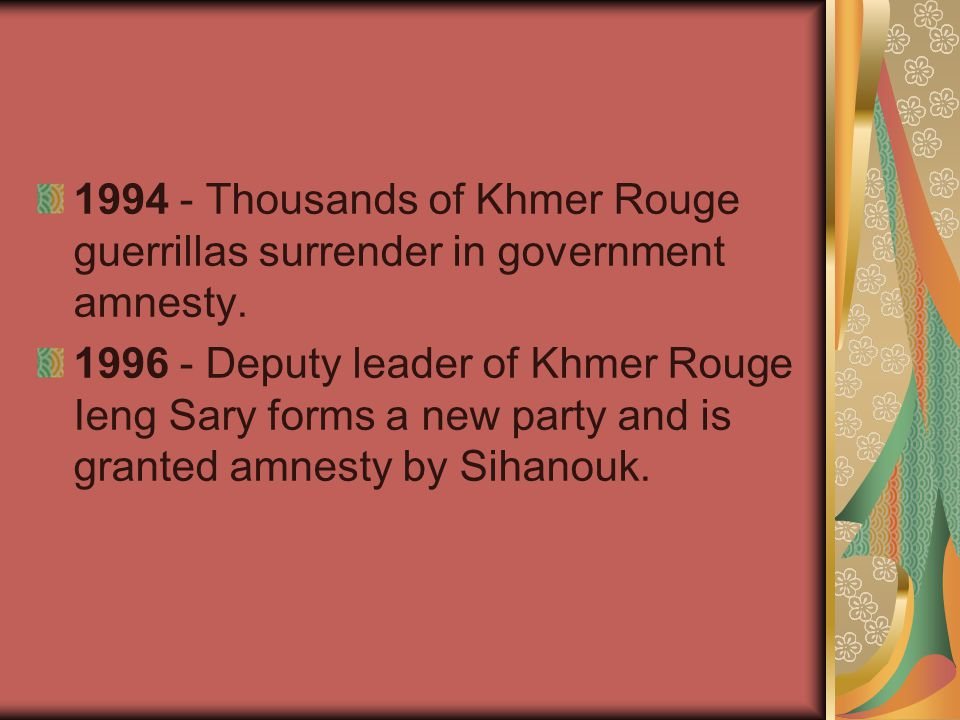 1994 - Thousands of Khmer Rouge guerrillas surrender in government amnesty. 1996 - Deputy leader of Khmer Rouge Ieng Sary forms a new party and is gra