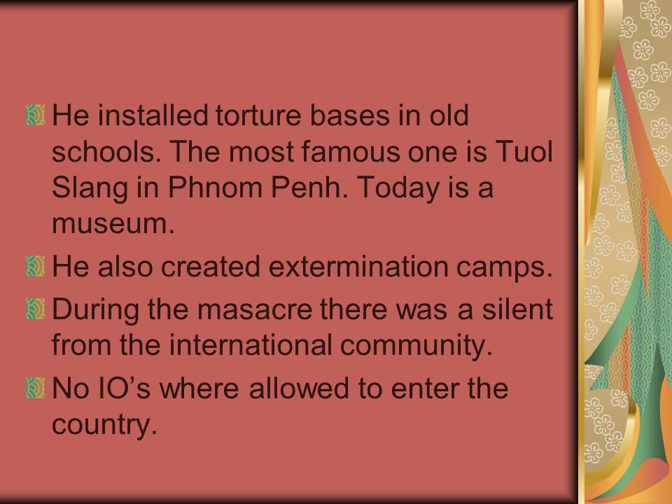 He installed torture bases in old schools. The most famous one is Tuol Slang in Phnom Penh. Today is a museum. He also created extermination camps. Du
