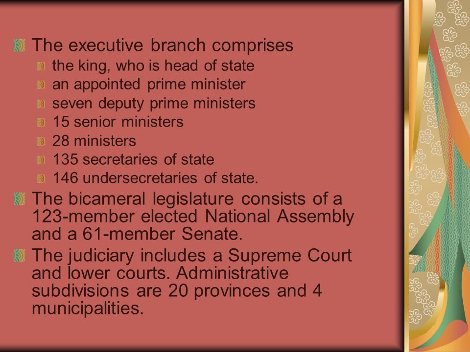 The executive branch comprises the king, who is head of state an appointed prime minister seven deputy prime ministers 15 senior ministers 28 minister