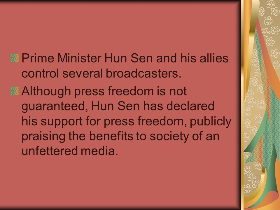 Prime Minister Hun Sen and his allies control several broadcasters. Although press freedom is not guaranteed, Hun Sen has declared his support for pre