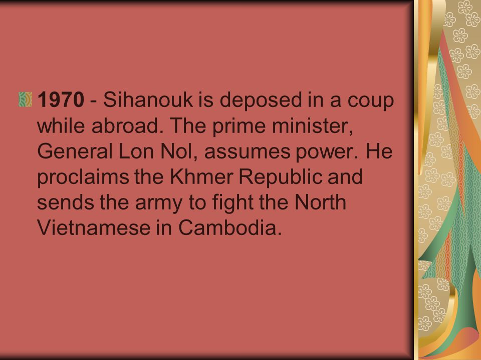 1970 - Sihanouk is deposed in a coup while abroad. The prime minister, General Lon Nol, assumes power. He proclaims the Khmer Republic and sends the a
