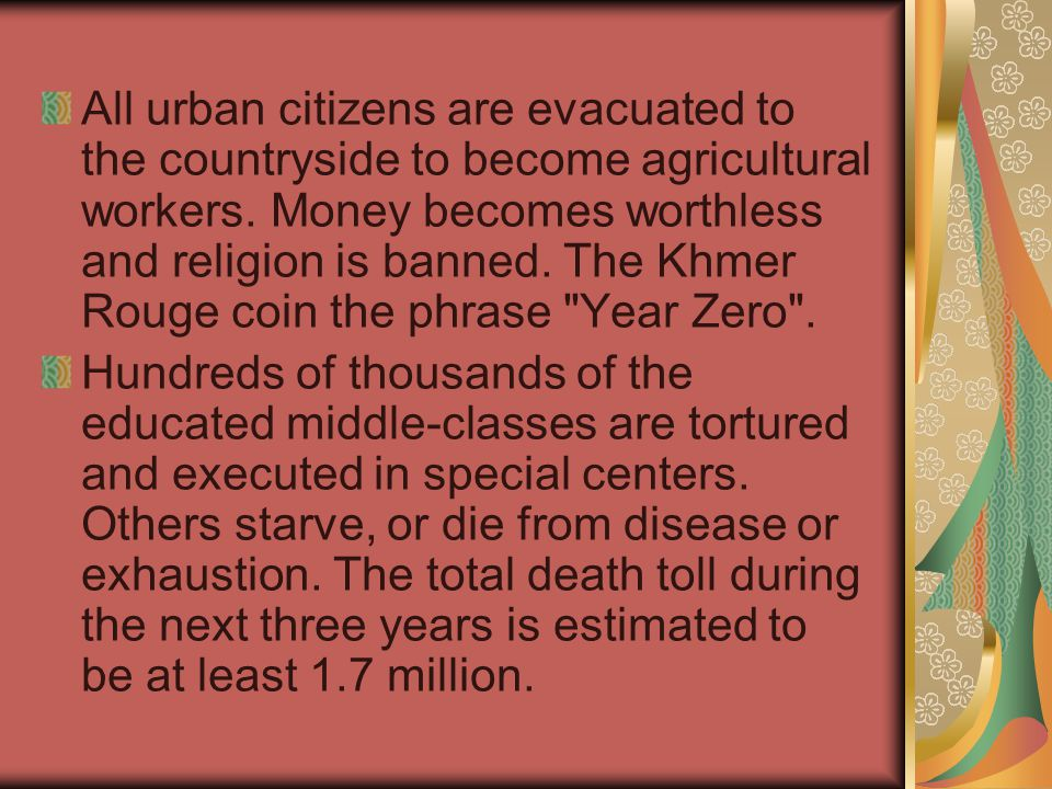 All urban citizens are evacuated to the countryside to become agricultural workers. Money becomes worthless and religion is banned. The Khmer Rouge co