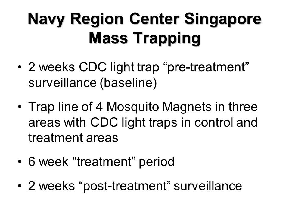 Navy Region Center Singapore Mass Trapping 2 weeks CDC light trap pre-treatment surveillance (baseline) Trap line of 4 Mosquito Magnets in three areas with CDC light traps in control and treatment areas 6 week treatment period 2 weeks post-treatment surveillance