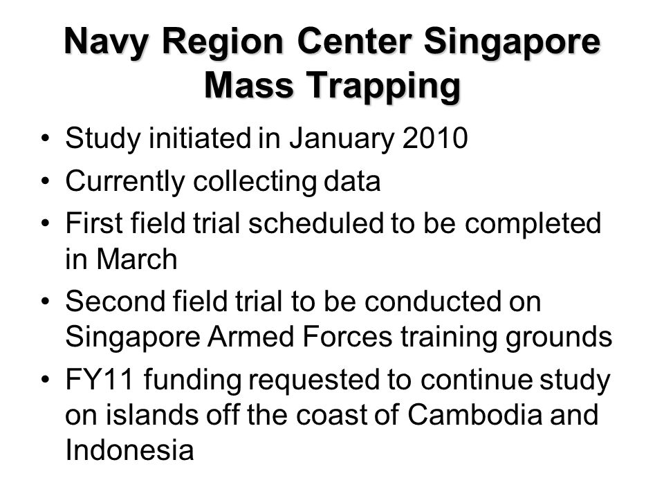 Future Studies NAMRU2 Entomology FY10 Febrile Syndrome Surveillance in Cambodia (vector component) FY10/FY11 Mass Trapping on islands off Cambodia and Palau Seribu area near Jakarta FY12 Field collections of vectors to be tested using rapid dipstick testing being developed at WRAIR