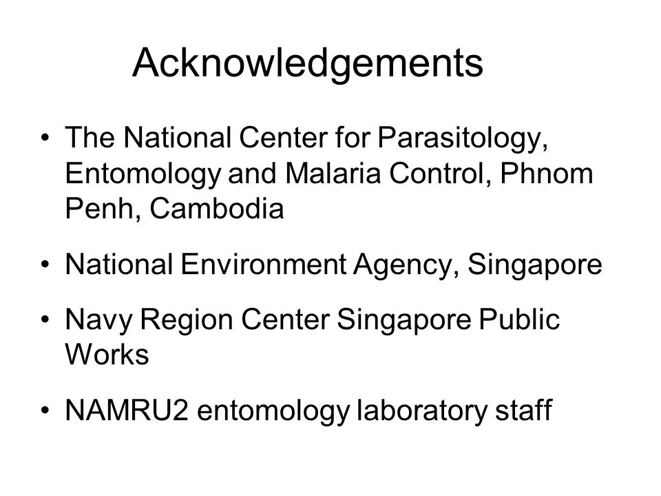 Acknowledgements The National Center for Parasitology, Entomology and Malaria Control, Phnom Penh, Cambodia National Environment Agency, Singapore Navy Region Center Singapore Public Works NAMRU2 entomology laboratory staff