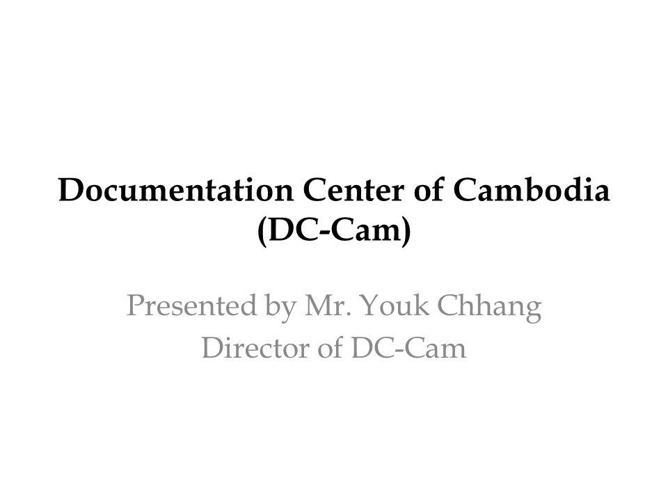 Documentation Center of Cambodia (DC-Cam) Presented by Mr. Youk Chhang Director of DC-Cam