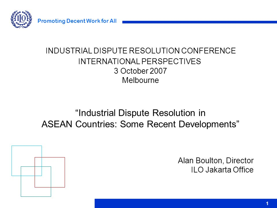 Promoting Decent Work for All 1 Alan Boulton, Director ILO Jakarta Office INDUSTRIAL DISPUTE RESOLUTION CONFERENCE INTERNATIONAL PERSPECTIVES 3 Octobe
