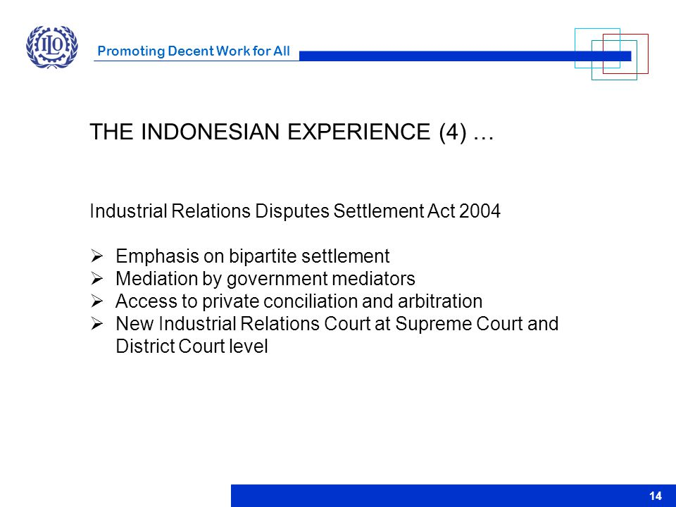 Promoting Decent Work for All 14 Industrial Relations Disputes Settlement Act 2004  Emphasis on bipartite settlement  Mediation by government mediat