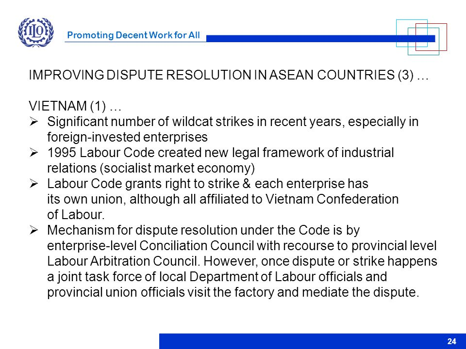 Promoting Decent Work for All 24 IMPROVING DISPUTE RESOLUTION IN ASEAN COUNTRIES (3) … VIETNAM (1) …  Significant number of wildcat strikes in recent