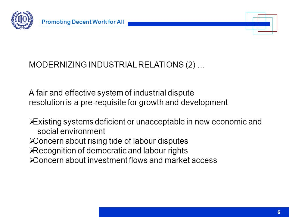 Promoting Decent Work for All 6 MODERNIZING INDUSTRIAL RELATIONS (2) … A fair and effective system of industrial dispute resolution is a pre-requisite