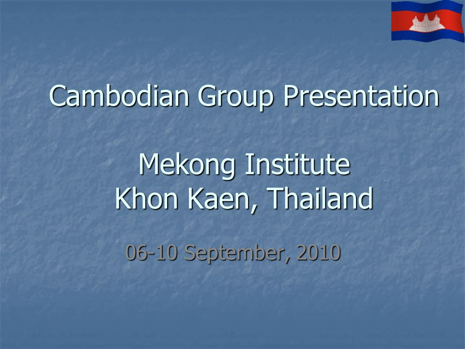Cambodian Group Presentation Mekong Institute Khon Kaen, Thailand 06-10 September, 2010