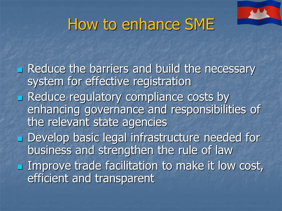 How to enhance SME Reduce the barriers and build the necessary system for effective registration Reduce the barriers and build the necessary system for effective registration Reduce regulatory compliance costs by enhancing governance and responsibilities of the relevant state agencies Reduce regulatory compliance costs by enhancing governance and responsibilities of the relevant state agencies Develop basic legal infrastructure needed for business and strengthen the rule of law Develop basic legal infrastructure needed for business and strengthen the rule of law Improve trade facilitation to make it low cost, efficient and transparent Improve trade facilitation to make it low cost, efficient and transparent
