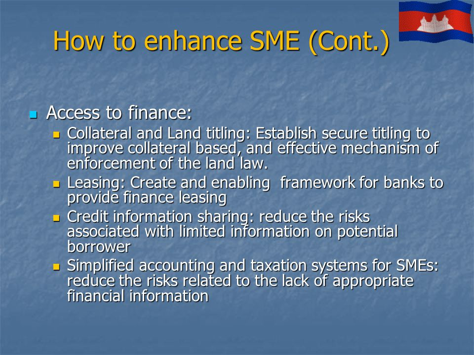 How to enhance SME (Cont.) Access to finance: Access to finance: Collateral and Land titling: Establish secure titling to improve collateral based, an