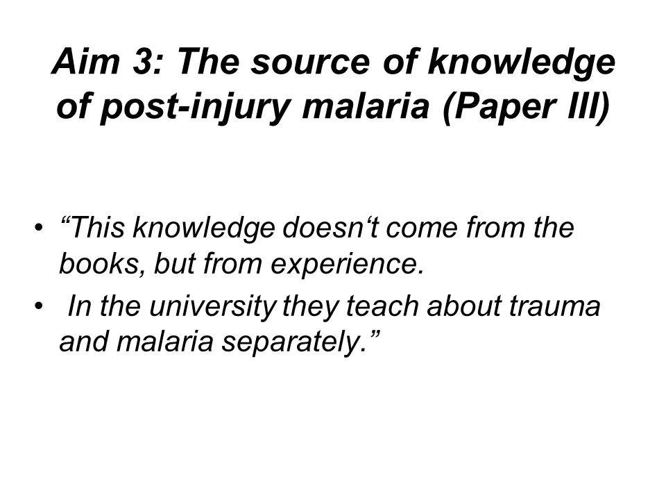 Aim 3: The source of knowledge of post-injury malaria (Paper III) This knowledge doesn't come from the books, but from experience.