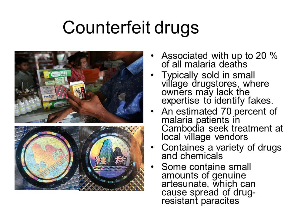 Counterfeit drugs Associated with up to 20 % of all malaria deaths Typically sold in small village drugstores, where owners may lack the expertise to