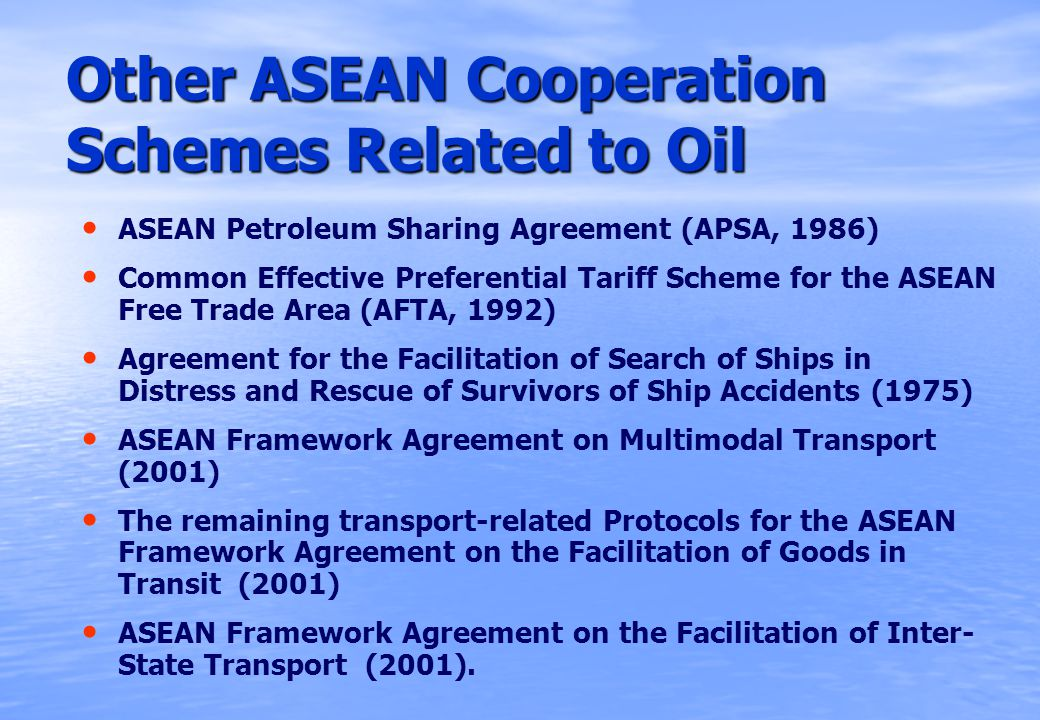 Other ASEAN Cooperation Schemes Related to Oil ASEAN Petroleum Sharing Agreement (APSA, 1986) Common Effective Preferential Tariff Scheme for the ASEAN Free Trade Area (AFTA, 1992) Agreement for the Facilitation of Search of Ships in Distress and Rescue of Survivors of Ship Accidents (1975) ASEAN Framework Agreement on Multimodal Transport (2001) The remaining transport-related Protocols for the ASEAN Framework Agreement on the Facilitation of Goods in Transit (2001) ASEAN Framework Agreement on the Facilitation of Inter- State Transport (2001).