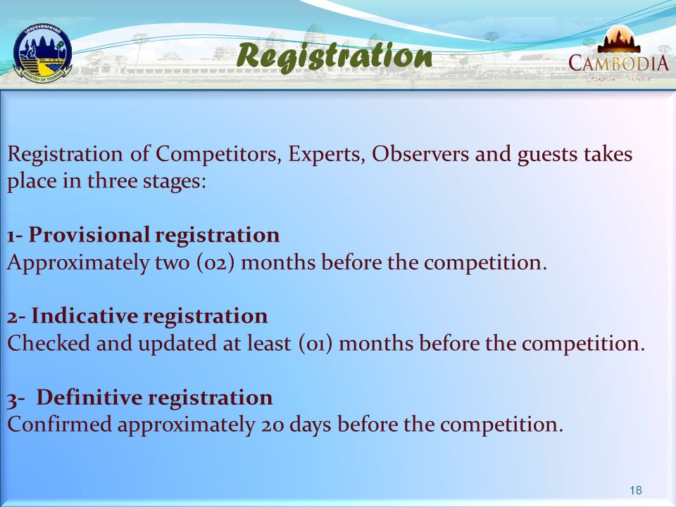 Registration Registration of Competitors, Experts, Observers and guests takes place in three stages: 1- Provisional registration Approximately two (02) months before the competition.