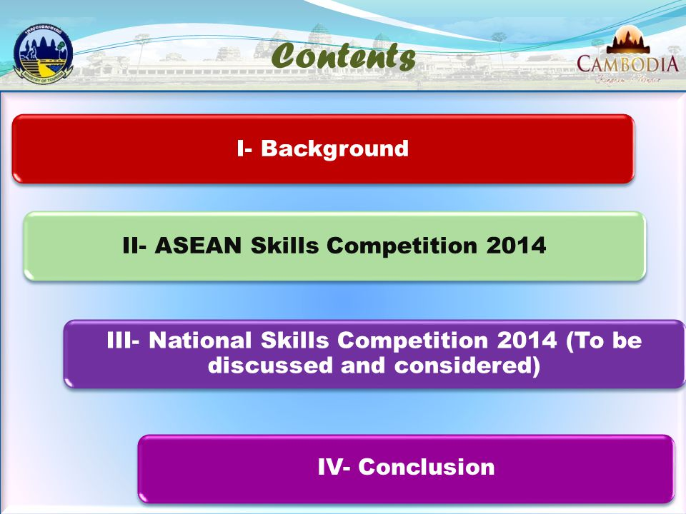 Contents I- BackgroundII- ASEAN Skills Competition 2014 III- National Skills Competition 2014 (To be discussed and considered) 2 IV- Conclusion