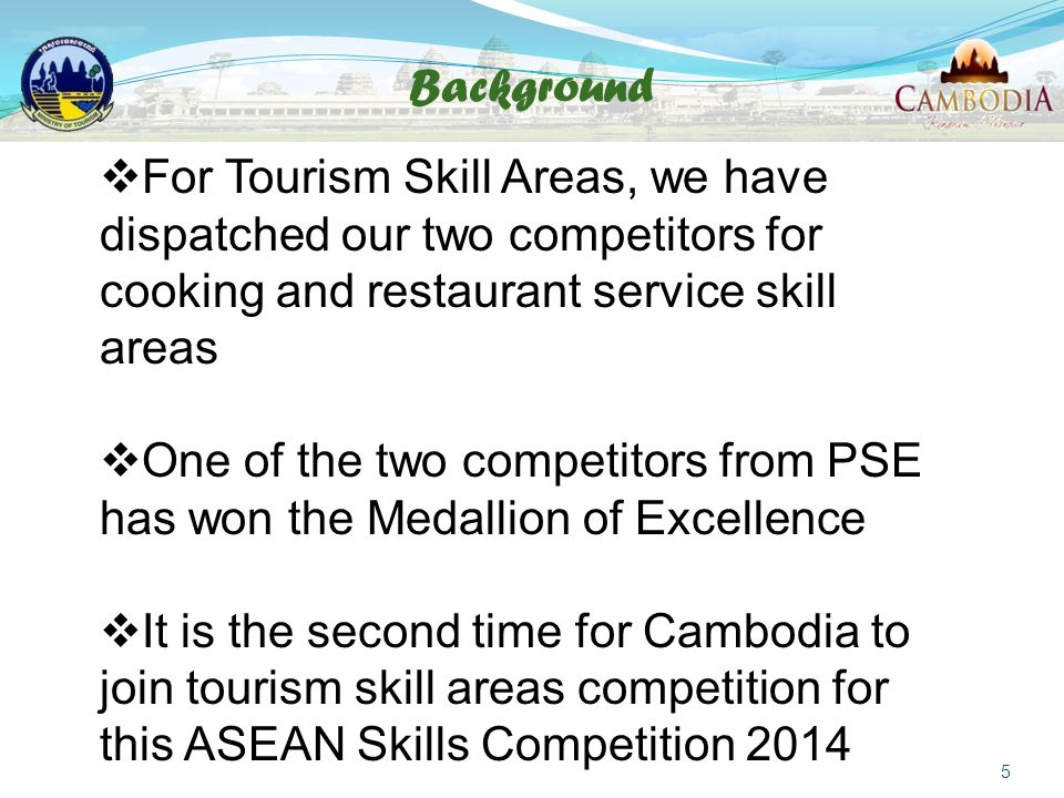 Background 5  For Tourism Skill Areas, we have dispatched our two competitors for cooking and restaurant service skill areas  One of the two competitors from PSE has won the Medallion of Excellence  It is the second time for Cambodia to join tourism skill areas competition for this ASEAN Skills Competition 2014