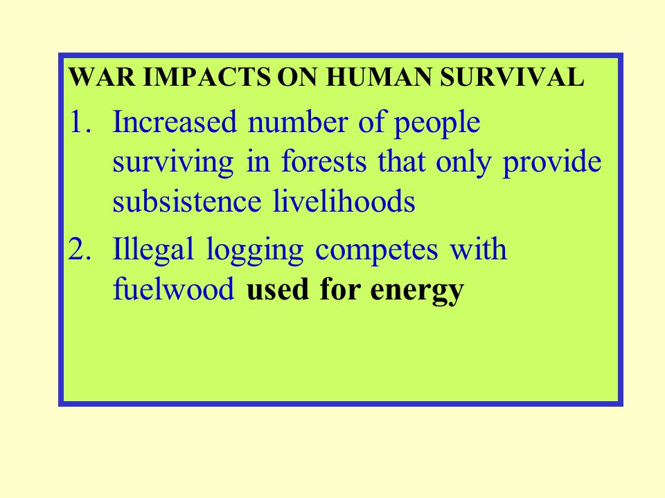 WAR IMPACTS ON HUMAN SURVIVAL 1.Increased number of people surviving in forests that only provide subsistence livelihoods 2.Illegal logging competes w