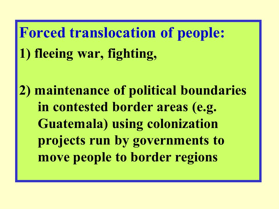 Forced translocation of people: 1) fleeing war, fighting, 2) maintenance of political boundaries in contested border areas (e.g. Guatemala) using colo