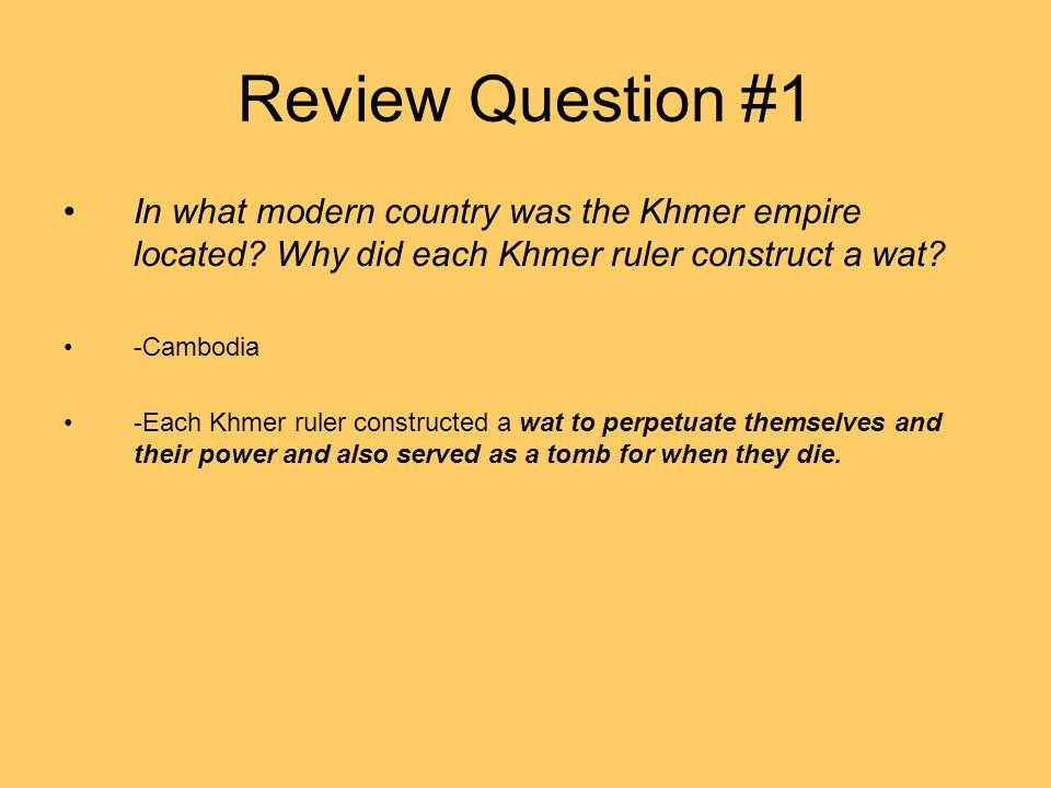 Review Question #1 In what modern country was the Khmer empire located? Why did each Khmer ruler construct a wat? -Cambodia -Each Khmer ruler construc