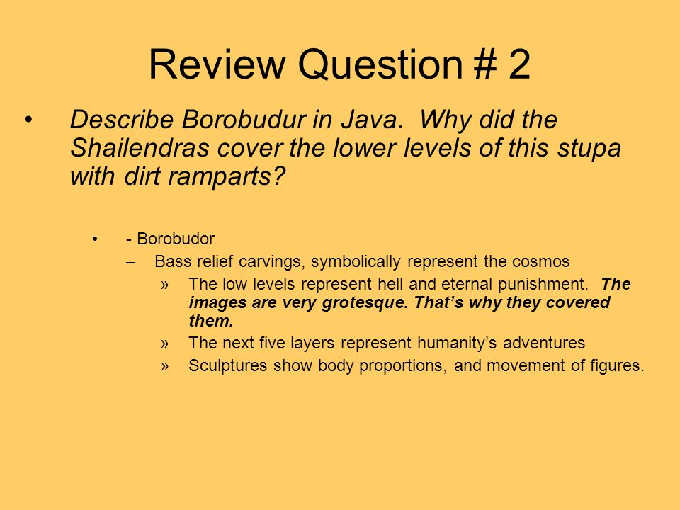 Review Question # 2 Describe Borobudur in Java. Why did the Shailendras cover the lower levels of this stupa with dirt ramparts? - Borobudor –Bass rel