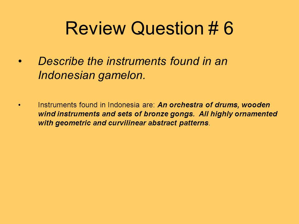 Review Question # 6 Describe the instruments found in an Indonesian gamelon. Instruments found in Indonesia are: An orchestra of drums, wooden wind in